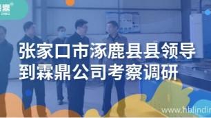 张家口市涿鹿县县领导到霖鼎公司考察调研