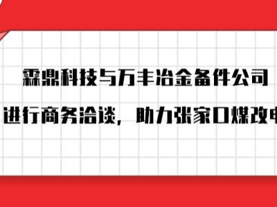 霖鼎科技受邀与万丰冶金备件公司进行商务洽谈,助力张家口煤改电。